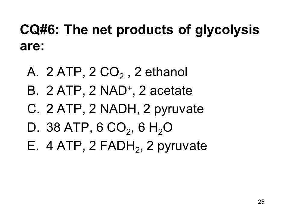 25 CQ#6: The net products of glycolysis are: A.2 ATP, 2 CO 2, 2 ethanol B.2 ATP, 2 NAD +, 2 acetate C.2 ATP, 2 NADH, 2 pyruvate D.38 ATP, 6 CO 2, 6 H 2 O E.4 ATP, 2 FADH 2, 2 pyruvate