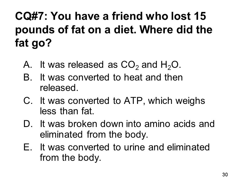 30 CQ#7: You have a friend who lost 15 pounds of fat on a diet. Where did the fat go? A.It was released as CO 2 and H 2 O. B.It was converted to heat