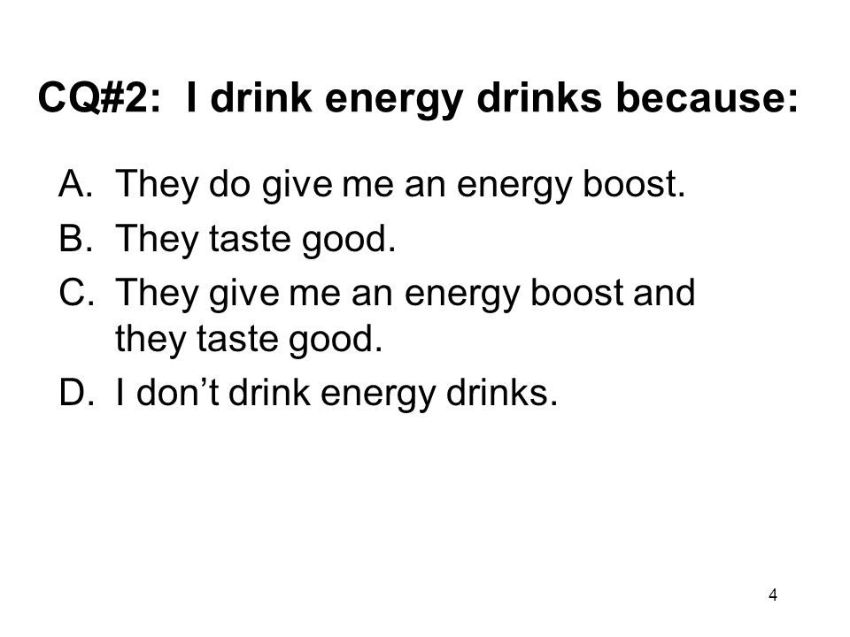 4 CQ#2: I drink energy drinks because: A.They do give me an energy boost. B.They taste good. C.They give me an energy boost and they taste good. D.I d