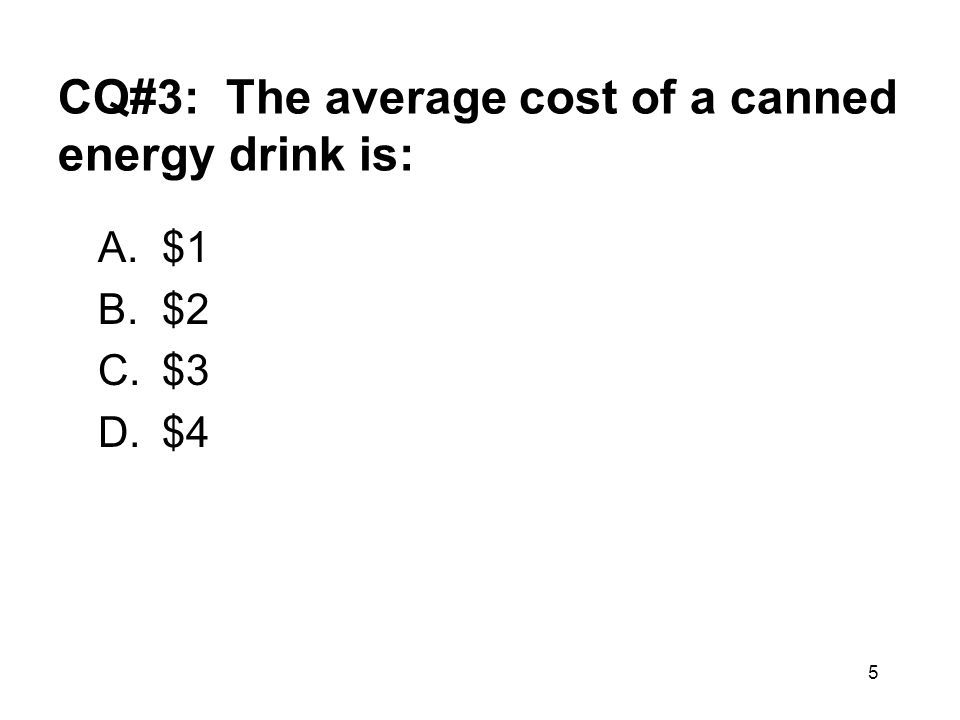 5 CQ#3: The average cost of a canned energy drink is: A.$1 B.$2 C.$3 D.$4