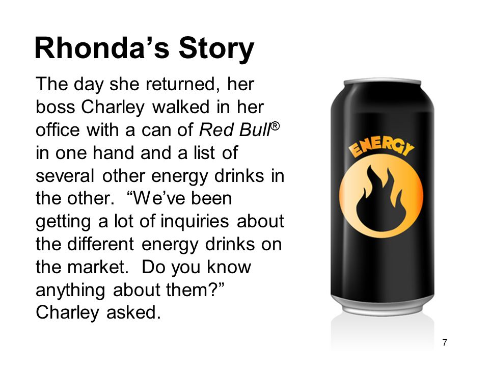 Rhonda's Story The day she returned, her boss Charley walked in her office with a can of Red Bull ® in one hand and a list of several other energy drinks in the other.