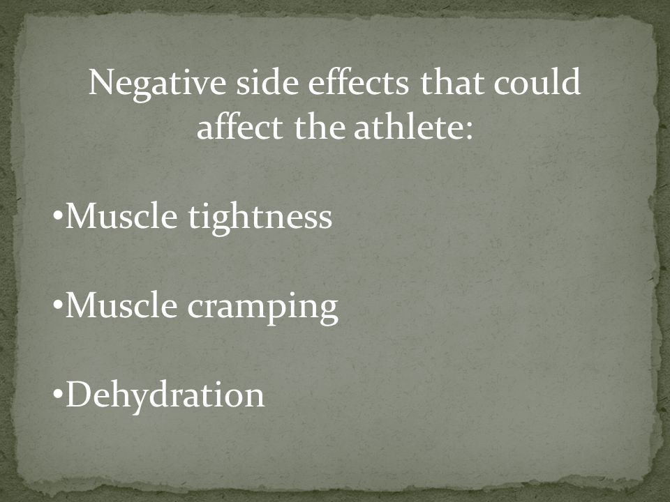 Negative side effects that could affect the athlete: Muscle tightness Muscle cramping Dehydration