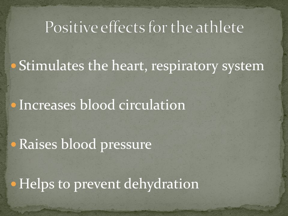 Stimulates the heart, respiratory system Increases blood circulation Raises blood pressure Helps to prevent dehydration