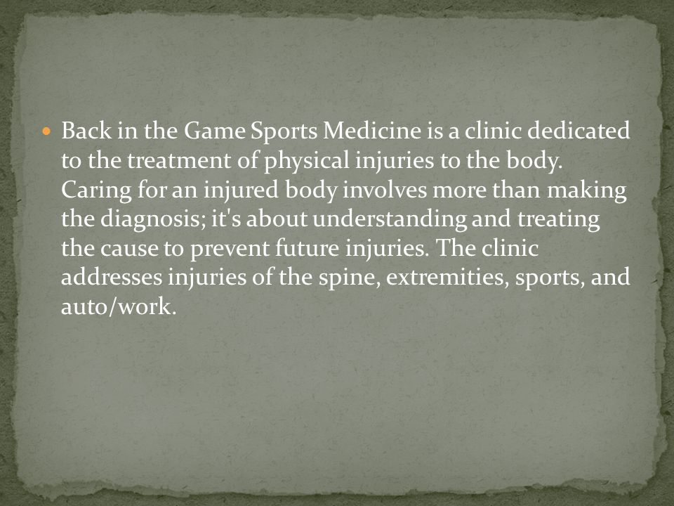 Back in the Game Sports Medicine is a clinic dedicated to the treatment of physical injuries to the body.