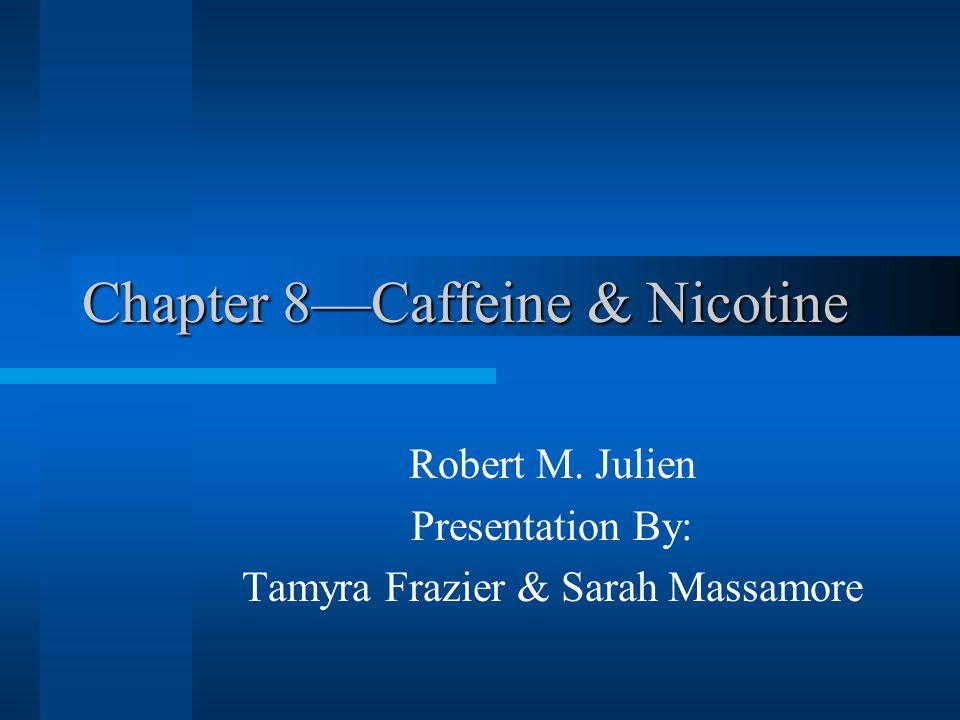 Chapter 8—Caffeine & Nicotine Robert M. Julien Presentation By: Tamyra Frazier & Sarah Massamore