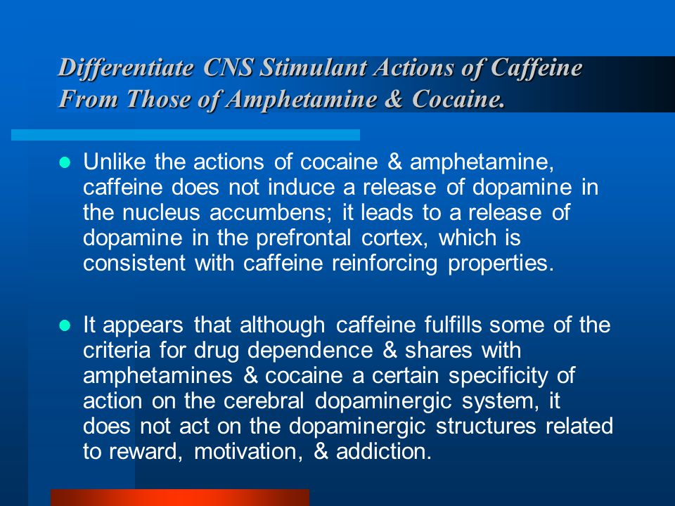 Differentiate CNS Stimulant Actions of Caffeine From Those of Amphetamine & Cocaine.