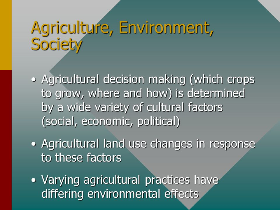 Agriculture, Environment, Society Agricultural decision making (which crops to grow, where and how) is determined by a wide variety of cultural factors (social, economic, political)Agricultural decision making (which crops to grow, where and how) is determined by a wide variety of cultural factors (social, economic, political) Agricultural land use changes in response to these factorsAgricultural land use changes in response to these factors Varying agricultural practices have differing environmental effectsVarying agricultural practices have differing environmental effects