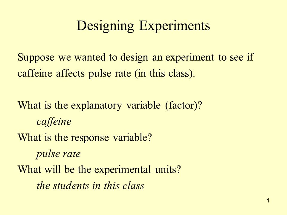 1 Designing Experiments Suppose we wanted to design an experiment to see if caffeine affects pulse rate (in this class).