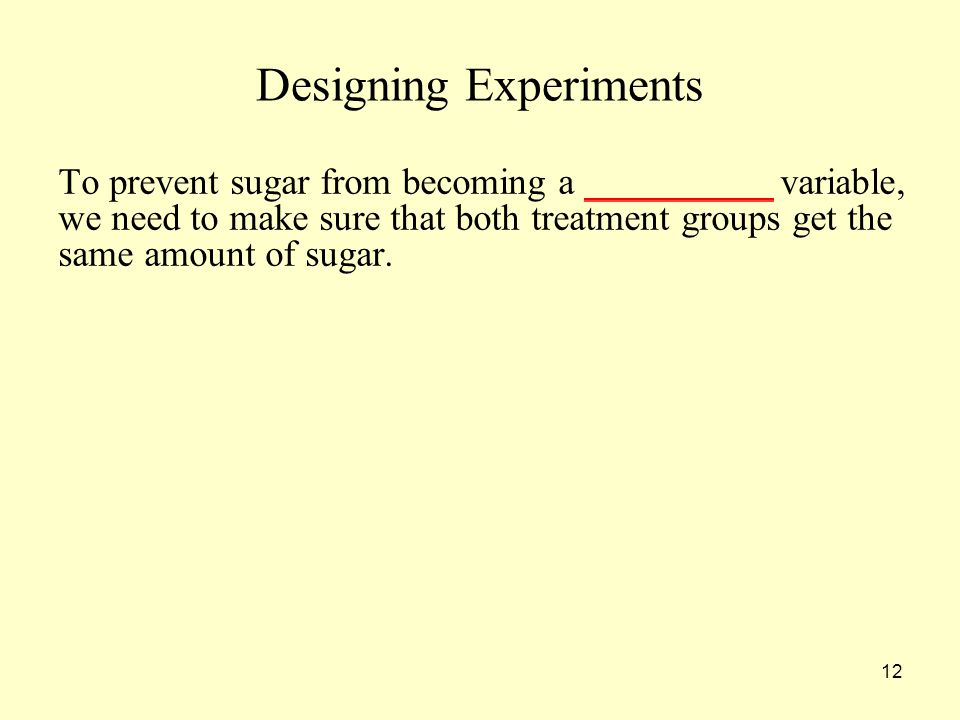 12 Designing Experiments To prevent sugar from becoming a __________ variable, we need to make sure that both treatment groups get the same amount of sugar.