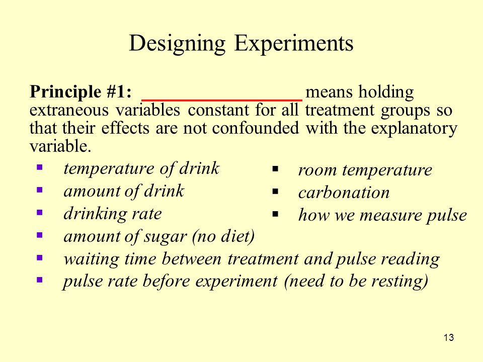 13 Designing Experiments Principle #1: _________________ means holding extraneous variables constant for all treatment groups so that their effects are not confounded with the explanatory variable.