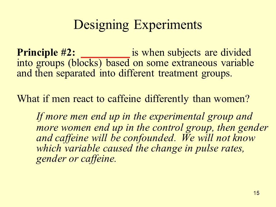 15 Designing Experiments Principle #2: _________ is when subjects are divided into groups (blocks) based on some extraneous variable and then separated into different treatment groups.