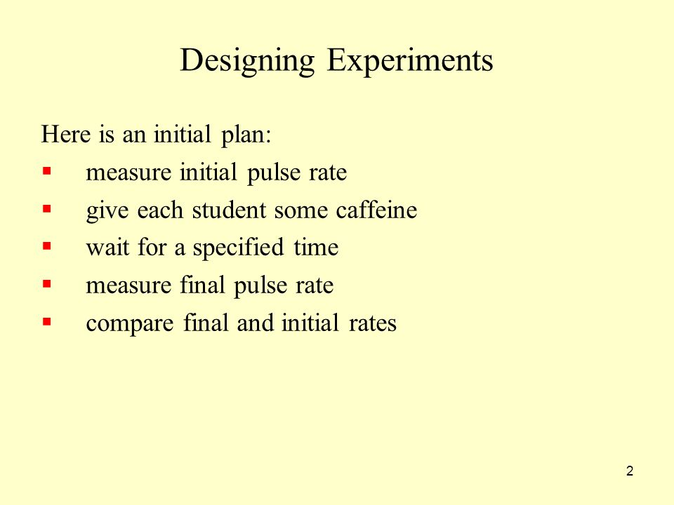2 Designing Experiments Here is an initial plan:  measure initial pulse rate  give each student some caffeine  wait for a specified time  measure final pulse rate  compare final and initial rates