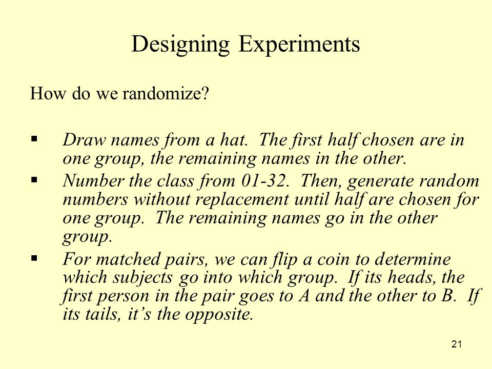 21 Designing Experiments How do we randomize. Draw names from a hat.