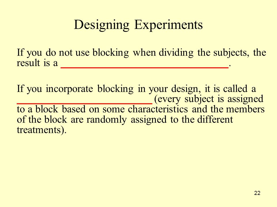 22 Designing Experiments If you do not use blocking when dividing the subjects, the result is a _______________________________.