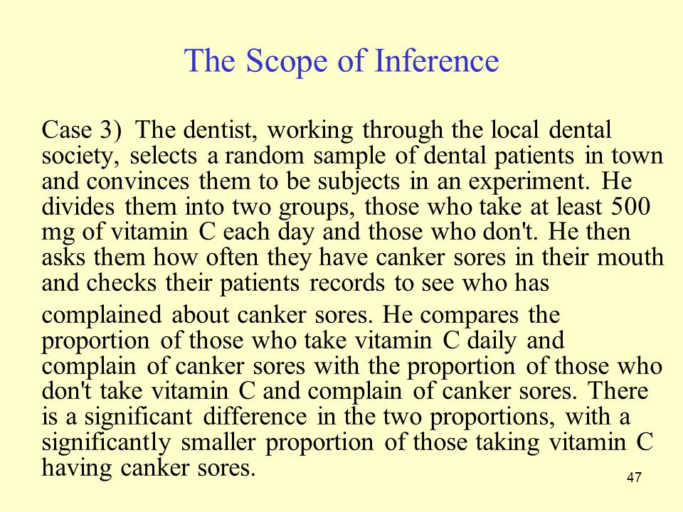 47 The Scope of Inference Case 3) The dentist, working through the local dental society, selects a random sample of dental patients in town and convinces them to be subjects in an experiment.