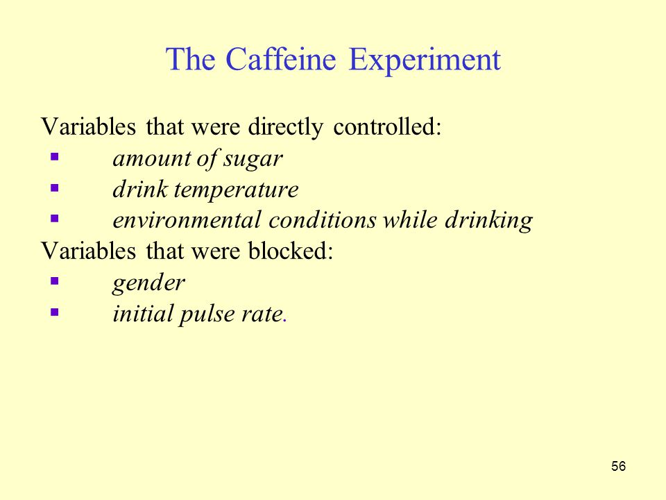 56 The Caffeine Experiment Variables that were directly controlled:  amount of sugar  drink temperature  environmental conditions while drinking Variables that were blocked:  gender  initial pulse rate.