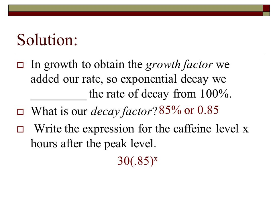 Solution:  In growth to obtain the growth factor we added our rate, so exponential decay we _________ the rate of decay from 100%.