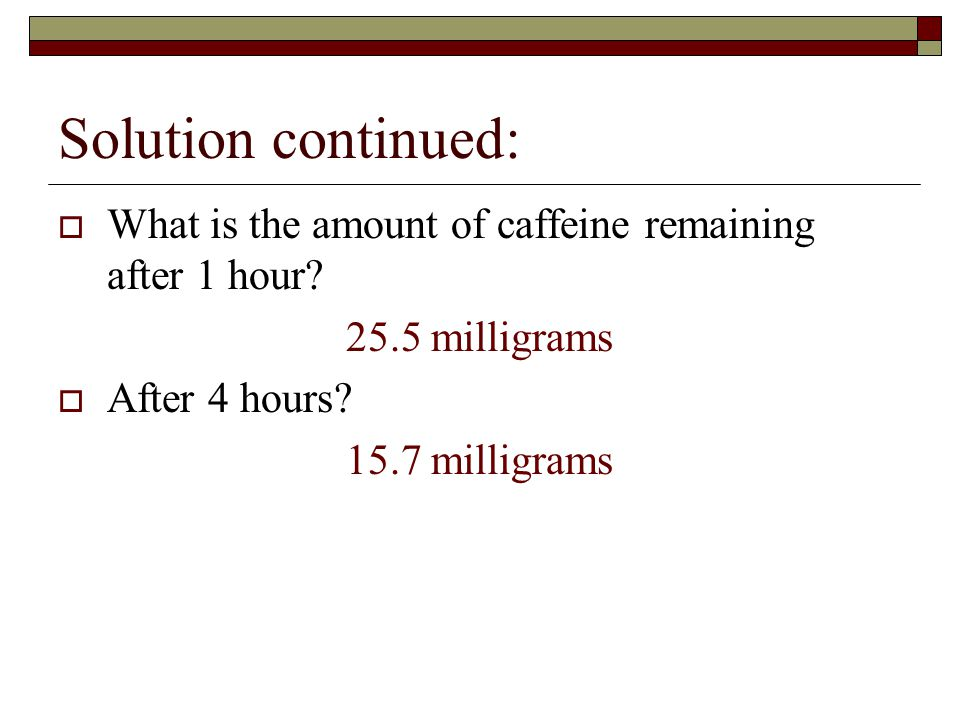 Solution continued:  What is the amount of caffeine remaining after 1 hour.