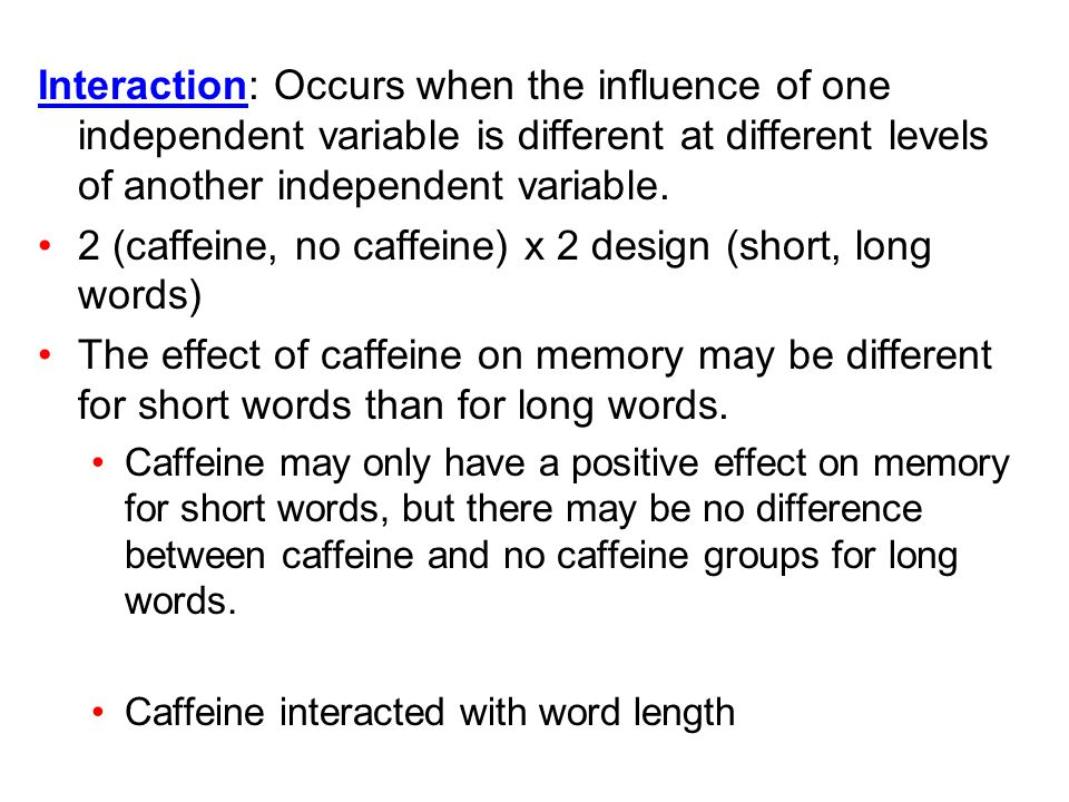 Interaction: Occurs when the influence of one independent variable is different at different levels of another independent variable. 2 (caffeine, no c