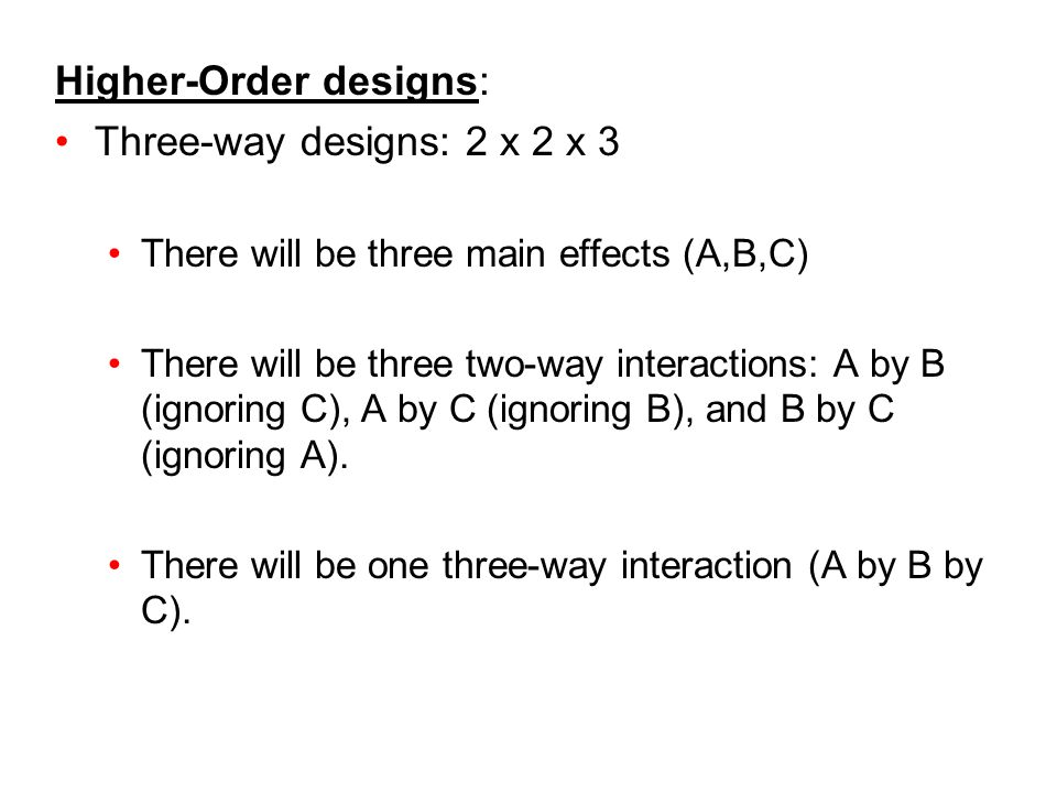 Higher-Order designs: Three-way designs: 2 x 2 x 3 There will be three main effects (A,B,C) There will be three two-way interactions: A by B (ignoring