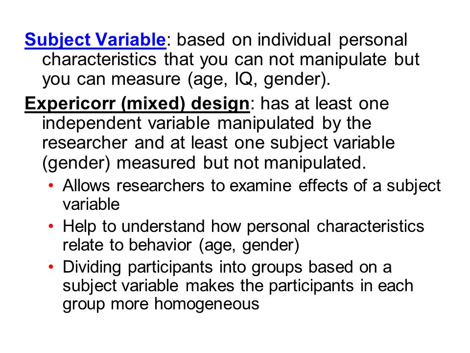 Subject Variable: based on individual personal characteristics that you can not manipulate but you can measure (age, IQ, gender). Expericorr (mixed) d
