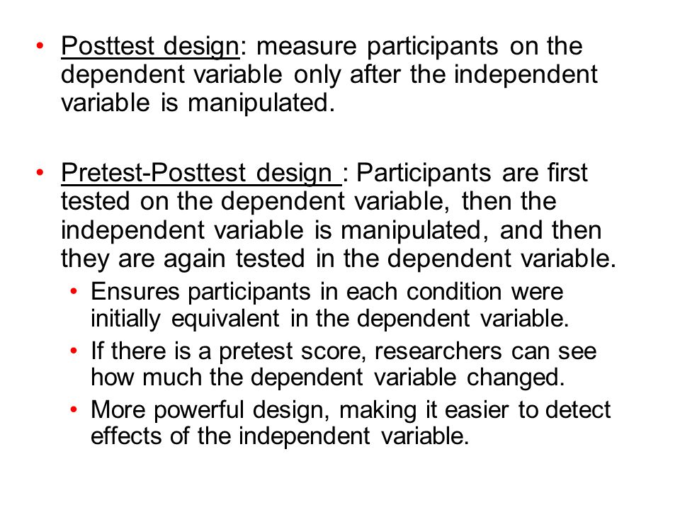 Posttest design: measure participants on the dependent variable only after the independent variable is manipulated. Pretest-Posttest design : Particip