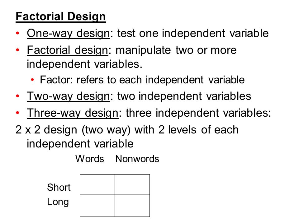 Factorial Design One-way design: test one independent variable Factorial design: manipulate two or more independent variables. Factor: refers to each