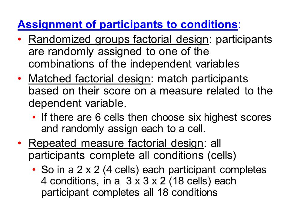 Assignment of participants to conditions: Randomized groups factorial design: participants are randomly assigned to one of the combinations of the ind