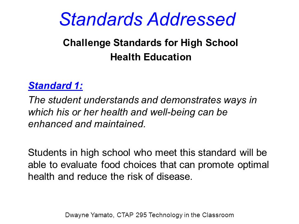 Standards Addressed Challenge Standards for High School Health Education Standard 3: The student will understand and demonstrate behaviors that reduce the risk of becoming involved in potentially dangerous situations and will know how to react to situations in ways that help to protect his or her health.