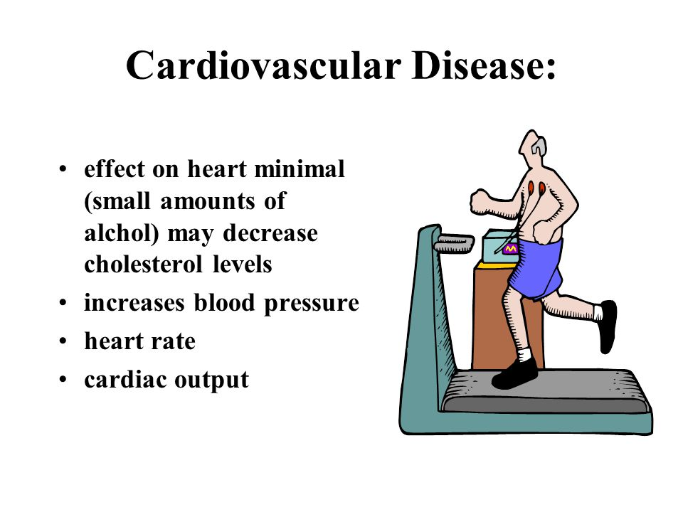 Cardiovascular Disease: effect on heart minimal (small amounts of alchol) may decrease cholesterol levels increases blood pressure heart rate cardiac output
