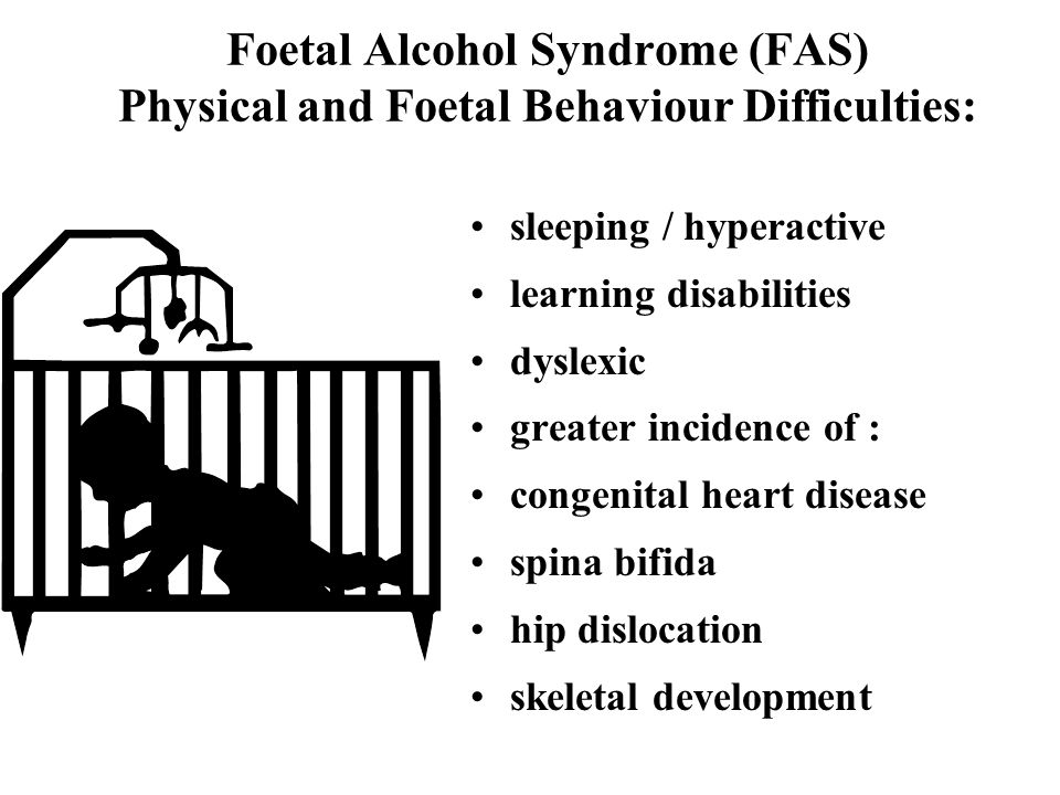 Foetal Alcohol Syndrome (FAS) Physical and Foetal Behaviour Difficulties: sleeping / hyperactive learning disabilities dyslexic greater incidence of : congenital heart disease spina bifida hip dislocation skeletal development