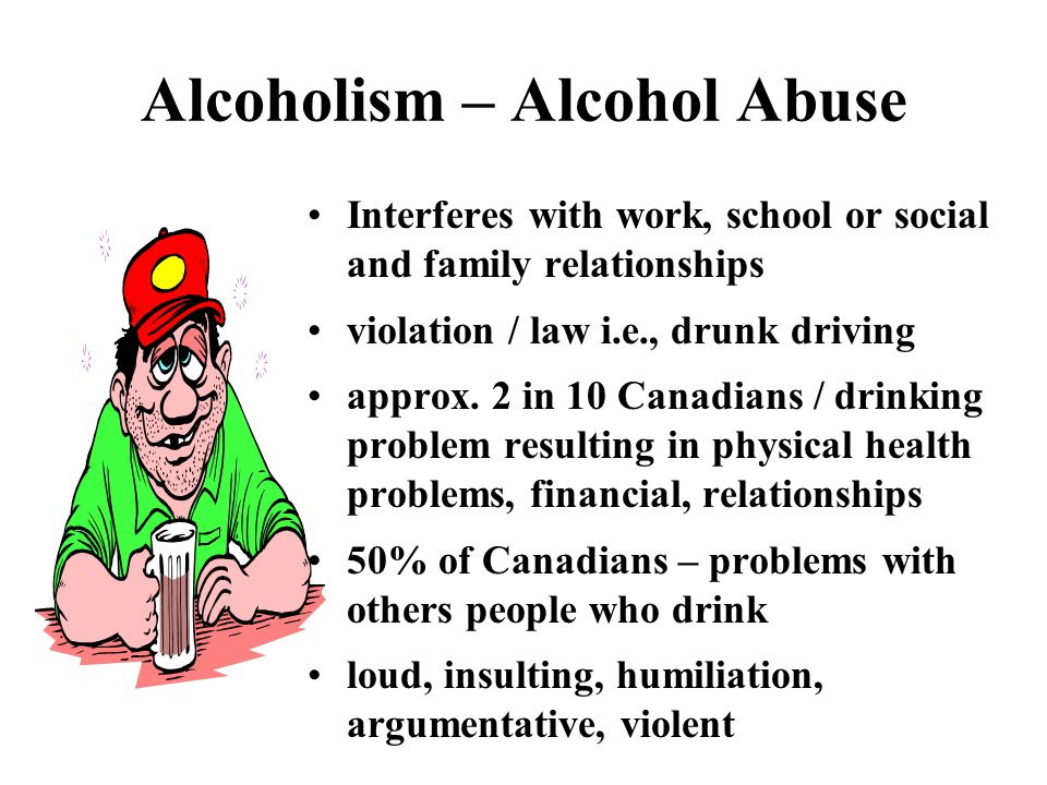 Alcoholism – Alcohol Abuse Interferes with work, school or social and family relationships violation / law i.e., drunk driving approx.