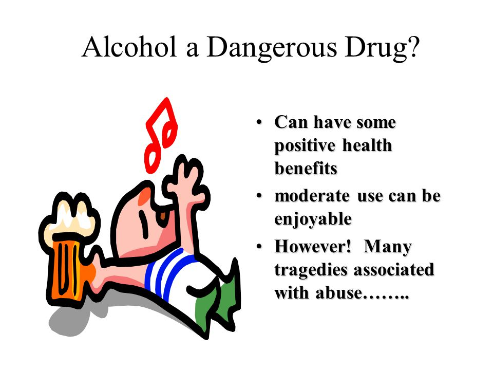 Alcohol a Dangerous Drug.