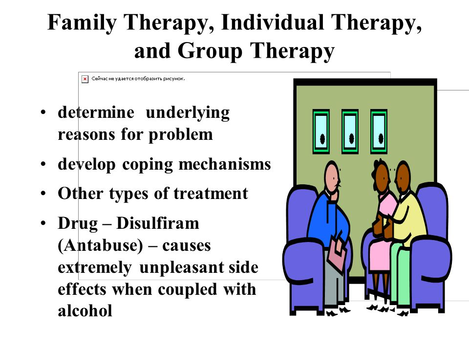 Family Therapy, Individual Therapy, and Group Therapy determine underlying reasons for problem develop coping mechanisms Other types of treatment Drug – Disulfiram (Antabuse) – causes extremely unpleasant side effects when coupled with alcohol