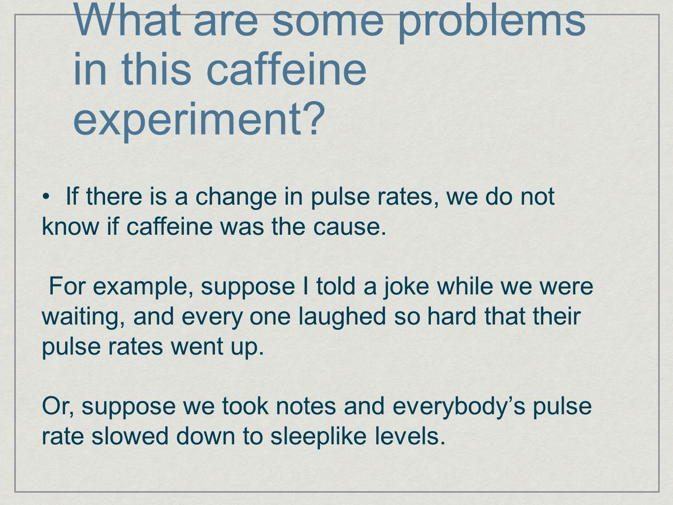 What are some problems in this caffeine experiment? If there is a change in pulse rates, we do not know if caffeine was the cause. For example, suppos