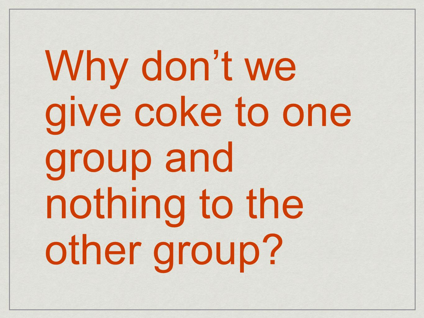Why don't we give coke to one group and nothing to the other group?