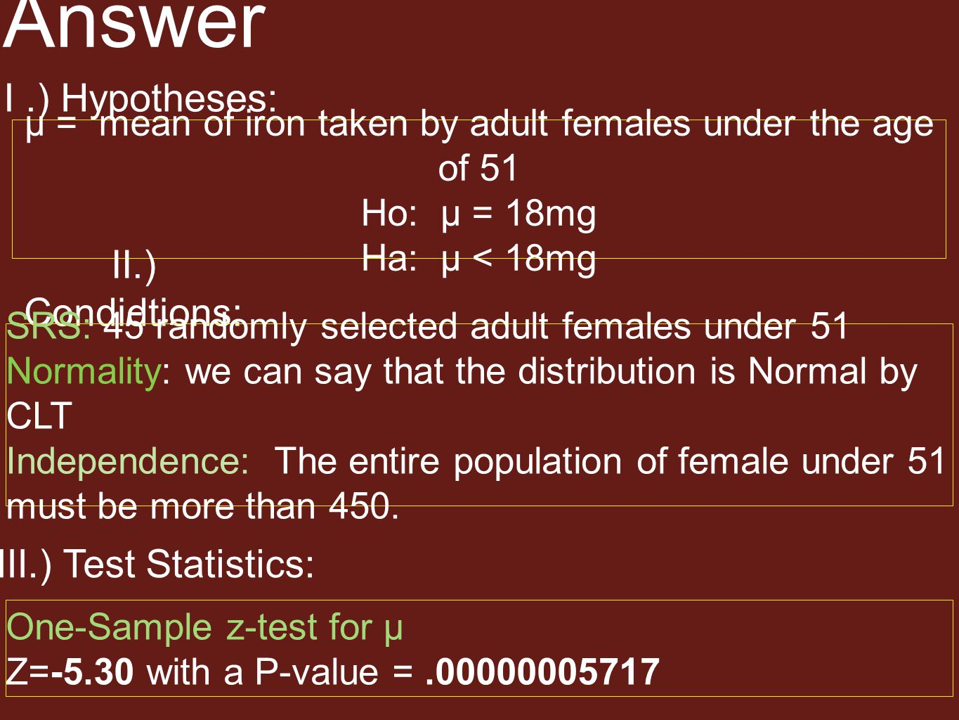 Answer I.) Hypotheses: µ = mean of iron taken by adult females under the age of 51 Ho: µ = 18mg Ha: µ < 18mg II.) Condidtions: SRS: 45 randomly select