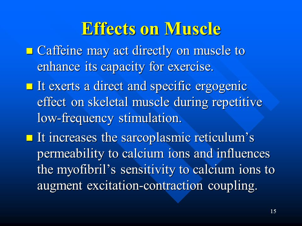 15 Effects on Muscle Caffeine may act directly on muscle to enhance its capacity for exercise.