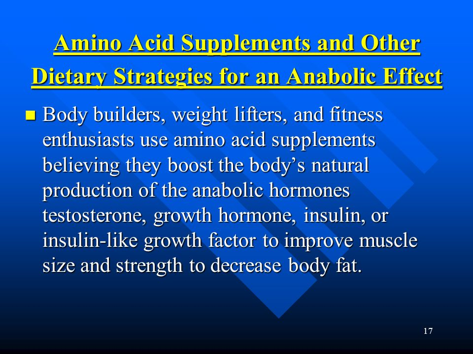17 Amino Acid Supplements and Other Dietary Strategies for an Anabolic Effect Body builders, weight lifters, and fitness enthusiasts use amino acid supplements believing they boost the body's natural production of the anabolic hormones testosterone, growth hormone, insulin, or insulin-like growth factor to improve muscle size and strength to decrease body fat.