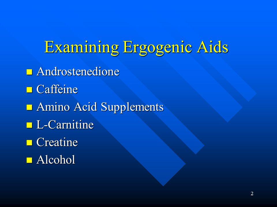 2 Examining Ergogenic Aids Androstenedione Androstenedione Caffeine Caffeine Amino Acid Supplements Amino Acid Supplements L-Carnitine L-Carnitine Creatine Creatine Alcohol Alcohol