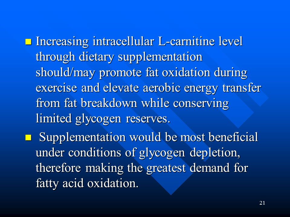 21 Increasing intracellular L-carnitine level through dietary supplementation should/may promote fat oxidation during exercise and elevate aerobic energy transfer from fat breakdown while conserving limited glycogen reserves.