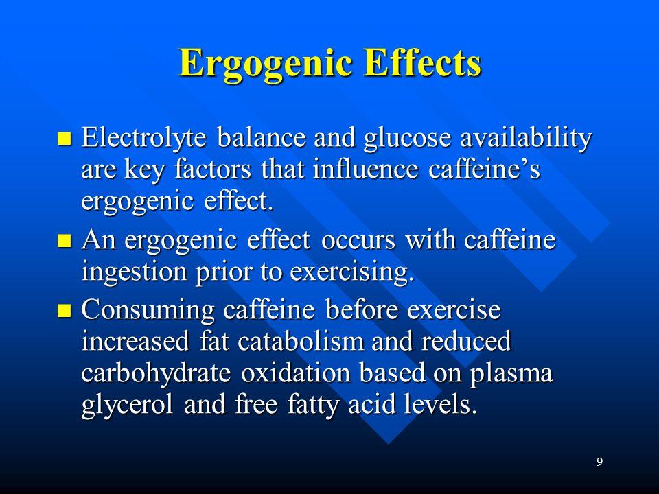 9 Ergogenic Effects Electrolyte balance and glucose availability are key factors that influence caffeine's ergogenic effect. Electrolyte balance and g
