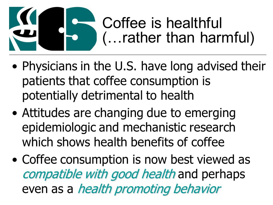 Coffee is healthful (…rather than harmful) Physicians in the U.S.