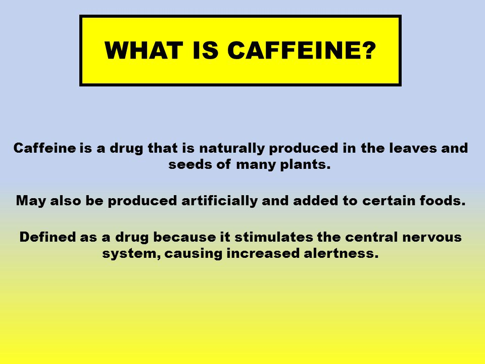 WHAT IS CAFFEINE? Caffeine is a drug that is naturally produced in the leaves and seeds of many plants. May also be produced artificially and added to