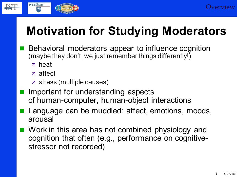 5/9/2015 3 Motivation for Studying Moderators Behavioral moderators appear to influence cognition (maybe they don't, we just remember things differently!)  heat  affect  stress (multiple causes) Important for understanding aspects of human-computer, human-object interactions Language can be muddled: affect, emotions, moods, arousal Work in this area has not combined physiology and cognition that often (e.g., performance on cognitive- stressor not recorded) Overview