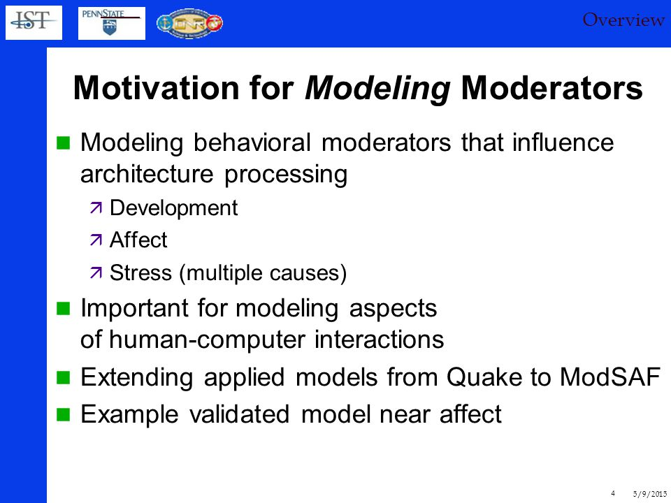 5/9/2015 4 Motivation for Modeling Moderators Modeling behavioral moderators that influence architecture processing  Development  Affect  Stress (multiple causes) Important for modeling aspects of human-computer interactions Extending applied models from Quake to ModSAF Example validated model near affect Overview