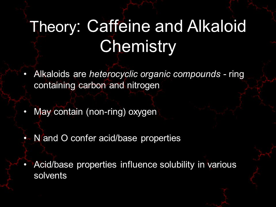Theory : Caffeine and Alkaloid Chemistry Alkaloids are heterocyclic organic compounds - ring containing carbon and nitrogen May contain (non-ring) oxygen N and O confer acid/base properties Acid/base properties influence solubility in various solvents