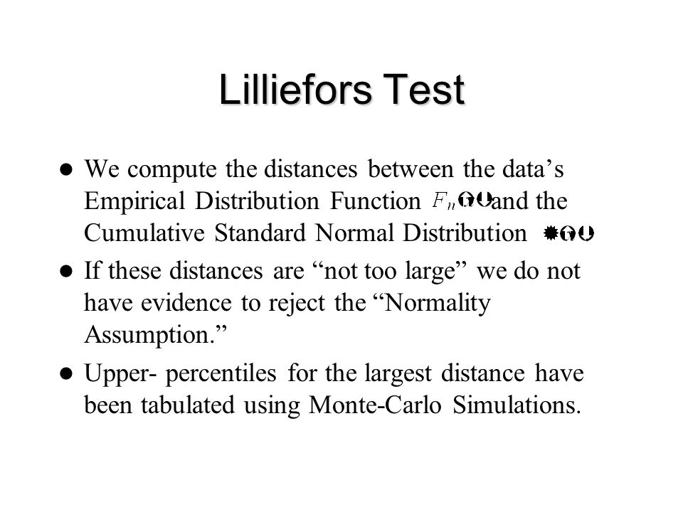Lilliefors Test We compute the distances between the data's Empirical Distribution Function and the Cumulative Standard Normal Distribution. If these