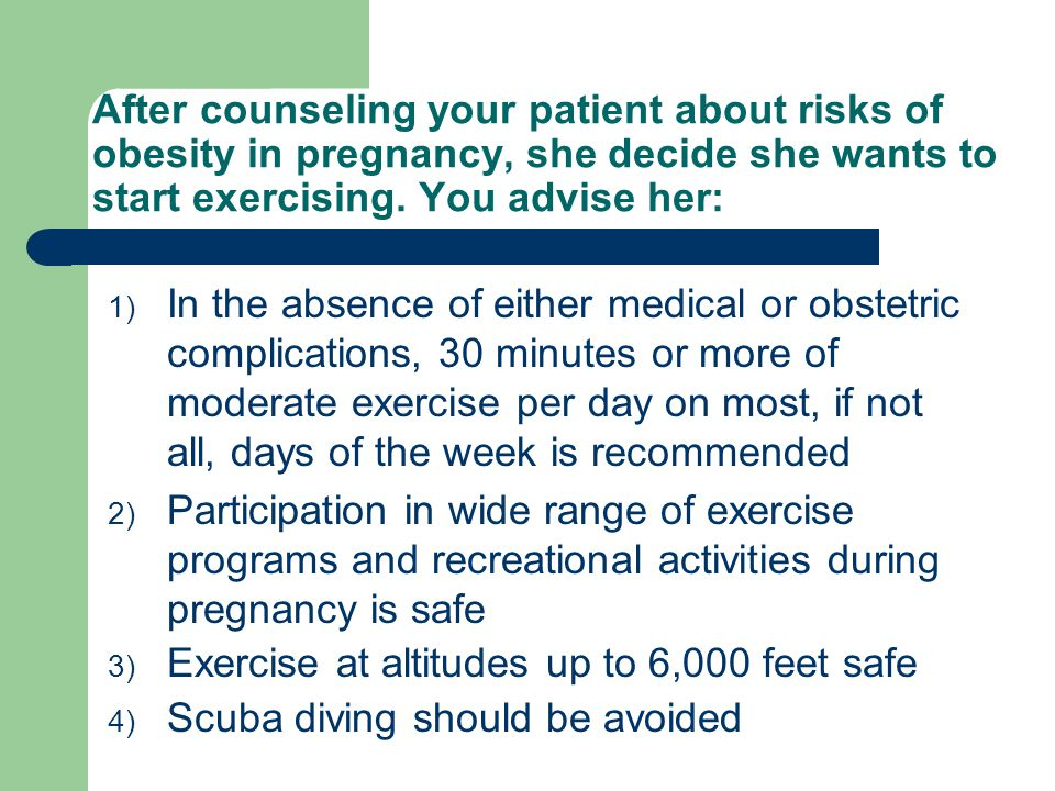 After counseling your patient about risks of obesity in pregnancy, she decide she wants to start exercising.