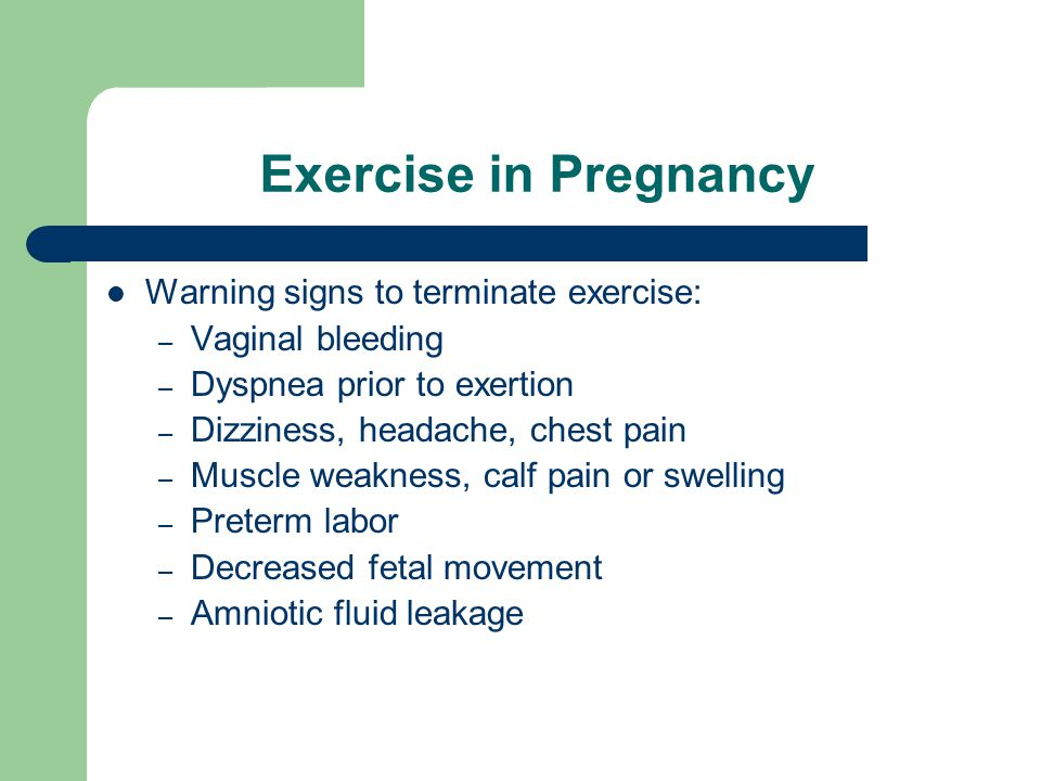Exercise in Pregnancy Warning signs to terminate exercise: – Vaginal bleeding – Dyspnea prior to exertion – Dizziness, headache, chest pain – Muscle weakness, calf pain or swelling – Preterm labor – Decreased fetal movement – Amniotic fluid leakage